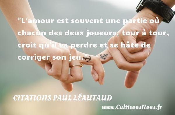 Citations Paul Léautaud - Citations amour - L amour est souvent une partie où chacun des deux joueurs, tour à tour, croit qu il va perdre et se hâte de corriger son jeu. Une citation de Paul Léautaud CITATIONS PAUL LÉAUTAUD
