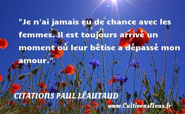 Citations Paul Léautaud - Citations amour - Citations femme - Je n ai jamais eu de chance avec les femmes. Il est toujours arrivé un moment où leur bêtise a dépassé mon amour. Une citation de Paul Léautaud CITATIONS PAUL LÉAUTAUD