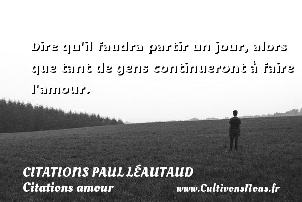 Dire qu il faudra partir un jour, alors que tant de gens continueront à faire l amour. Une citation de Paul Léautaud CITATIONS PAUL LÉAUTAUD - Citations Paul Léautaud - Citations amour