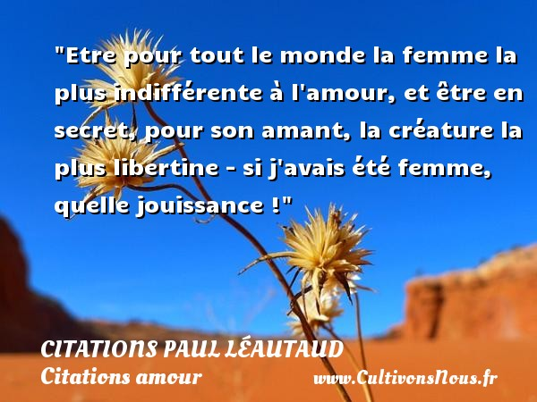 Etre pour tout le monde la femme la plus indifférente à l amour, et être en secret, pour son amant, la créature la plus libertine - si j avais été femme, quelle jouissance ! Une citation de Paul Léautaud CITATIONS PAUL LÉAUTAUD - Citations Paul Léautaud - Citations amour - Citations femme