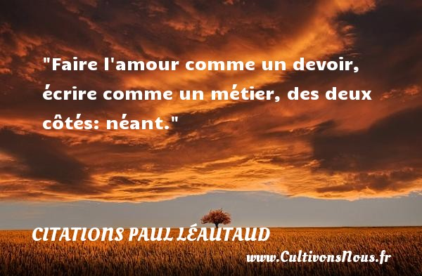 Citations Paul Léautaud - Citations amour - Faire l amour comme un devoir, écrire comme un métier, des deux côtés: néant. Une citation de Paul Léautaud CITATIONS PAUL LÉAUTAUD