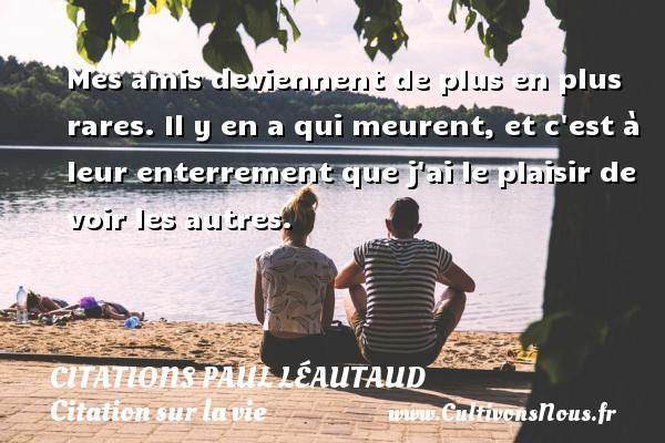 Citations Paul Léautaud - Citation sur la vie - Mes amis deviennent de plus en plus rares. Il y en a qui meurent, et c est à leur enterrement que j ai le plaisir de voir les autres. Une citation de Paul Léautaud CITATIONS PAUL LÉAUTAUD