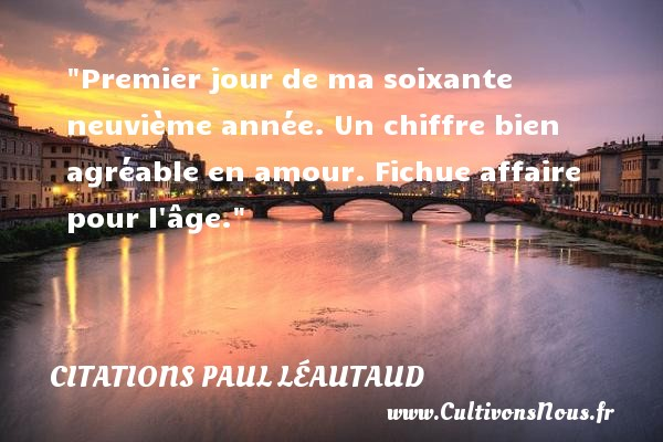 Citations Paul Léautaud - Citations amour - Premier jour de ma soixante neuvième année. Un chiffre bien agréable en amour. Fichue affaire pour l âge. Une citation de Paul Léautaud CITATIONS PAUL LÉAUTAUD