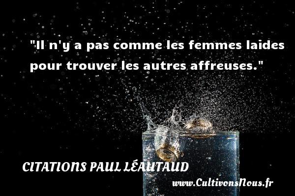 Citations Paul Léautaud - Citations femme - Il n y a pas comme les femmes laides pour trouver les autres affreuses. Une citation de Paul Léautaud CITATIONS PAUL LÉAUTAUD