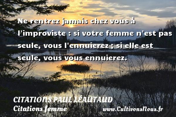Citations Paul Léautaud - Citations femme - Ne rentrez jamais chez vous à l improviste : si votre femme n est pas seule, vous l ennuierez ; si elle est seule, vous vous ennuierez. Une citation de Paul Léautaud CITATIONS PAUL LÉAUTAUD