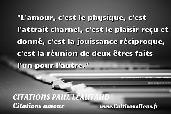 Citations Paul Léautaud - Citations amour - L amour, c est le physique, c est l attrait charnel, c est le plaisir reçu et donné, c est la jouissance réciproque, c est la réunion de deux êtres faits l un pour l autre. Une citation de Paul Léautaud CITATIONS PAUL LÉAUTAUD
