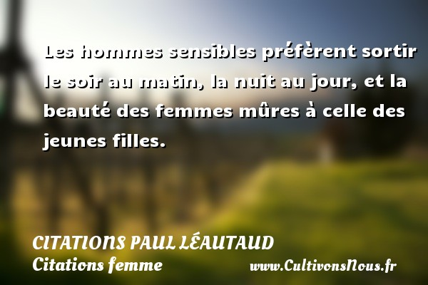 Les hommes sensibles préfèrent sortir le soir au matin, la nuit au jour, et la beauté des femmes mûres à celle des jeunes filles. Une citation de Paul Léautaud CITATIONS PAUL LÉAUTAUD - Citations Paul Léautaud - Citations femme - Citations homme