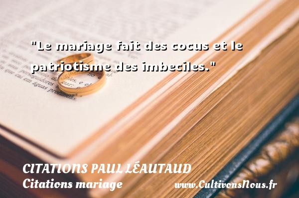 Citations Paul Léautaud - Citations mariage - Le mariage fait des cocus et le patriotisme des imbeciles. Une citation de Paul Léautaud CITATIONS PAUL LÉAUTAUD