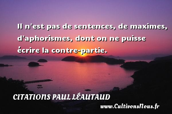 Il n est pas de sentences, de maximes, d aphorismes, dont on ne puisse écrire la contre-partie. Une citation de Paul Léautaud CITATIONS PAUL LÉAUTAUD - Citations Paul Léautaud