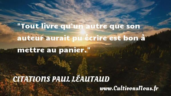 Tout livre qu un autre que son auteur aurait pu écrire est bon à mettre au panier. Une citation de Paul Léautaud CITATIONS PAUL LÉAUTAUD - Citations Paul Léautaud - Citation livre