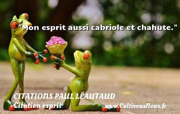 Mon esprit aussi cabriole et chahute. Une citation de Paul Léautaud CITATIONS PAUL LÉAUTAUD - Citations Paul Léautaud - Citation esprit