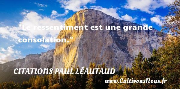 Le ressentiment est une grande consolation. Une citation de Paul Léautaud CITATIONS PAUL LÉAUTAUD - Citations Paul Léautaud - Citation sentiment