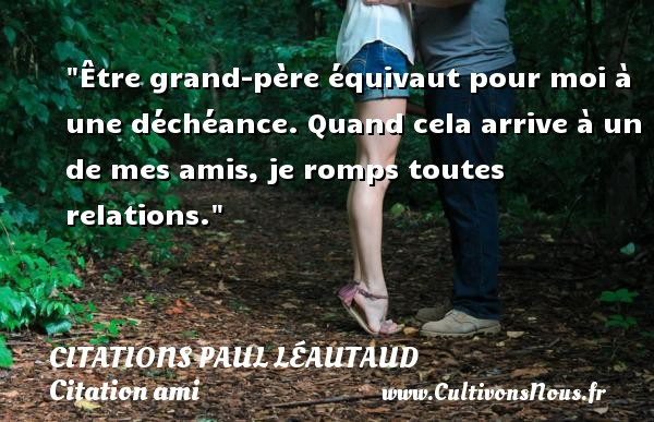 Citations Paul Léautaud - Citation ami - Être grand-père équivaut pour moi à une déchéance. Quand cela arrive à un de mes amis, je romps toutes relations. Une citation de Paul Léautaud CITATIONS PAUL LÉAUTAUD