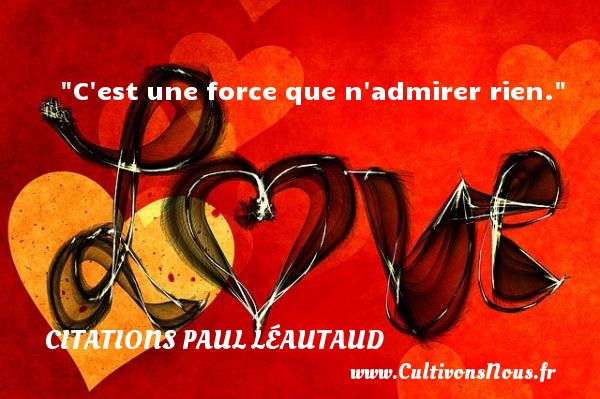 C est une force que n admirer rien. Une citation de Paul Léautaud CITATIONS PAUL LÉAUTAUD - Citations Paul Léautaud - Citation admiration