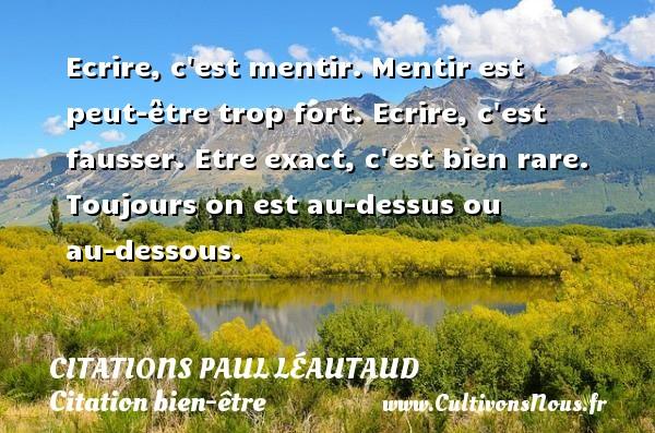 Citations Paul Léautaud - Citation bien-être - Ecrire, c est mentir. Mentir est peut-être trop fort. Ecrire, c est fausser. Etre exact, c est bien rare. Toujours on est au-dessus ou au-dessous. Une citation de Paul Léautaud CITATIONS PAUL LÉAUTAUD
