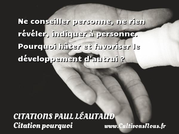 Citations Paul Léautaud - Citation pourquoi - Ne conseiller personne, ne rien révéler, indiquer à personne. Pourquoi hâter et favoriser le développement d autrui ? Une citation de Paul Léautaud CITATIONS PAUL LÉAUTAUD
