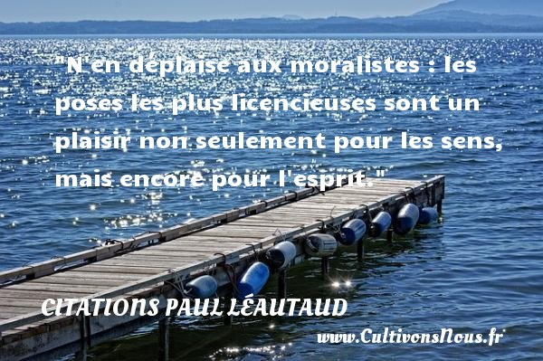 Citations Paul Léautaud - Citations plaisir - N en déplaise aux moralistes : les poses les plus licencieuses sont un plaisir non seulement pour les sens, mais encore pour l esprit. Une citation de Paul Léautaud CITATIONS PAUL LÉAUTAUD