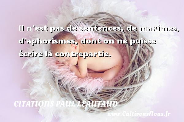 Il n est pas de sentences, de maximes, d aphorismes, dont on ne puisse écrire la contrepartie. Une citation de Paul Léautaud CITATIONS PAUL LÉAUTAUD - Citations Paul Léautaud