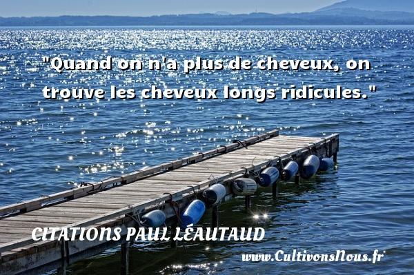 Citations Paul Léautaud - Citation ridicule - Quand on n a plus de cheveux, on trouve les cheveux longs ridicules. Une citation de Paul Léautaud CITATIONS PAUL LÉAUTAUD