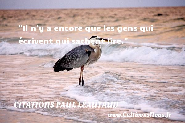 Il n y a encore que les gens qui écrivent qui sachent lire. Une citation de Paul Léautaud CITATIONS PAUL LÉAUTAUD - Citations Paul Léautaud - Citation vent
