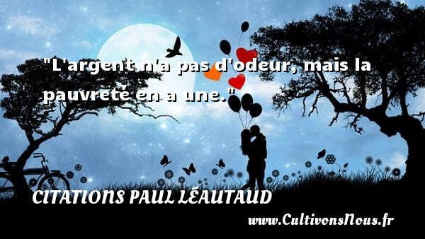 Citations Paul Léautaud - Citation odeur - L argent n a pas d odeur, mais la pauvreté en a une. Une citation de Paul Léautaud CITATIONS PAUL LÉAUTAUD