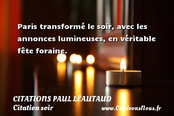 Paris transformé le soir, avec les annonces lumineuses, en véritable fête foraine. Une citation de Paul Léautaud CITATIONS PAUL LÉAUTAUD - Citations Paul Léautaud - Citation soir
