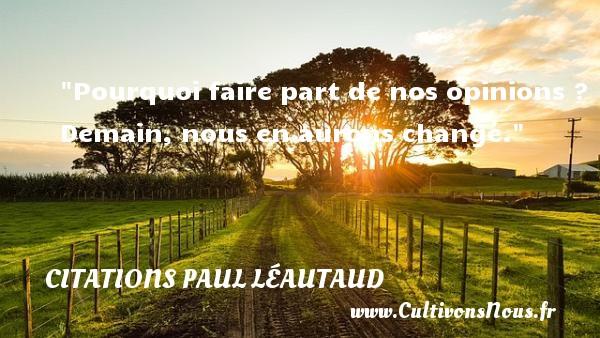 Pourquoi faire part de nos opinions ? Demain, nous en aurons changé. Une citation de Paul Léautaud CITATIONS PAUL LÉAUTAUD - Citations Paul Léautaud - Citation pourquoi