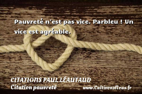 Pauvreté n est pas vice. Parbleu ! Un vice est agréable. Une citation de Paul Léautaud CITATIONS PAUL LÉAUTAUD - Citations Paul Léautaud - Citation pauvreté