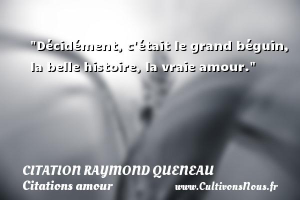 Décidément, c était le grand béguin, la belle histoire, la vraie amour. Une citation de Raymond Queneau CITATION RAYMOND QUENEAU - Citations amour