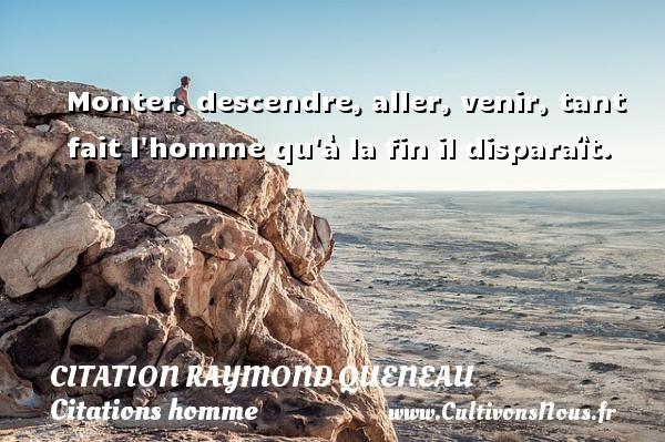 Citation Raymond Queneau - Citations homme - Monter, descendre, aller, venir, tant fait l homme qu à la fin il disparaît. Une citation de Raymond Queneau CITATION RAYMOND QUENEAU