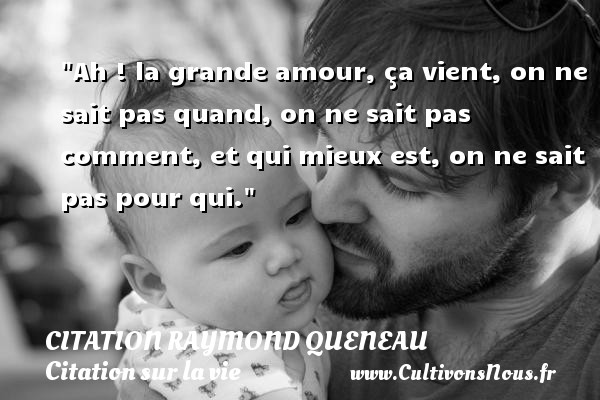 Citation Raymond Queneau - Citation sur la vie - Citations amour - Ah ! la grande amour, ça vient, on ne sait pas quand, on ne sait pas comment, et qui mieux est, on ne sait pas pour qui. Une citation de Raymond Queneau CITATION RAYMOND QUENEAU