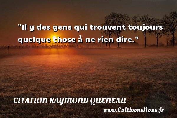 Citation Raymond Queneau - Citation ne rien dire - Il y des gens qui trouvent toujours quelque chose à ne rien dire. Une citation de Raymond Queneau CITATION RAYMOND QUENEAU
