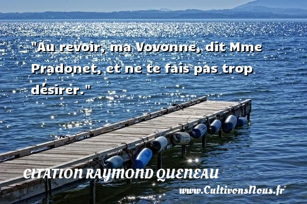 Au revoir, ma Vovonne, dit Mme Pradonet, et ne te fais pas trop désirer. Une citation de Raymond Queneau CITATION RAYMOND QUENEAU - Citation au revoir