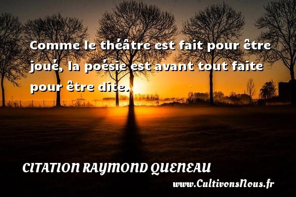 Citation Raymond Queneau - Comme le théâtre est fait pour être joué, la poésie est avant tout faite pour être dite. Une citation de Raymond Queneau CITATION RAYMOND QUENEAU