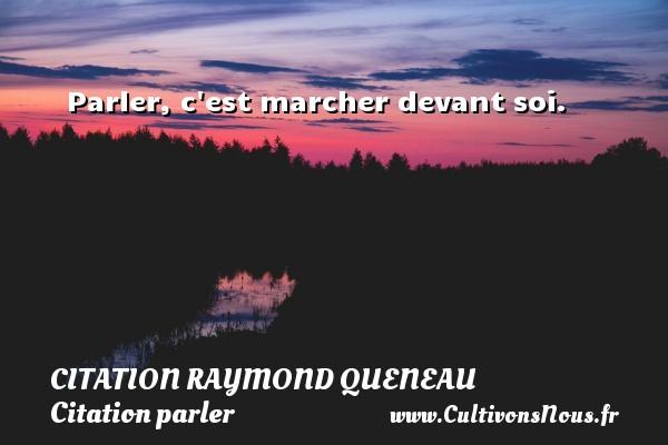 Parler, c est marcher devant soi. Une citation de Raymond Queneau CITATION RAYMOND QUENEAU - Citation parler