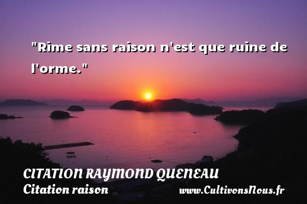 Rime sans raison n est que ruine de l orme. Une citation de Raymond Queneau CITATION RAYMOND QUENEAU - Citation raison
