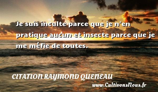 Citation Raymond Queneau - Je suis inculte parce que je n en pratique aucun et insecte parce que je me méfie de toutes. Une citation de Raymond Queneau CITATION RAYMOND QUENEAU