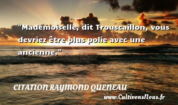 Mademoiselle, dit Trouscaillon, vous devriez être plus polie avec une ancienne. Une citation de Raymond Queneau CITATION RAYMOND QUENEAU