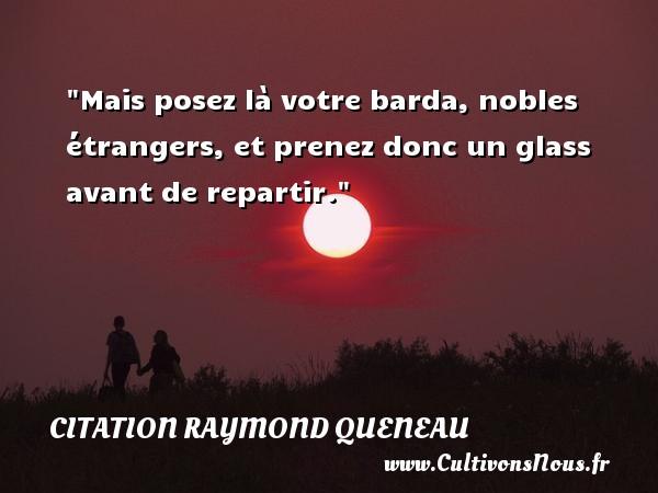 Mais posez là votre barda, nobles étrangers, et prenez donc un glass avant de repartir. Une citation de Raymond Queneau CITATION RAYMOND QUENEAU - Citation étranger
