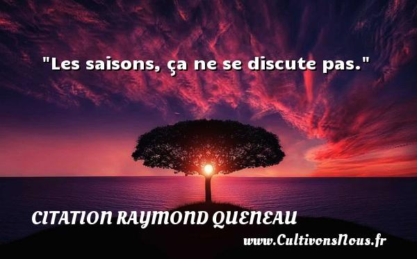Les saisons, ça ne se discute pas. Une citation de Raymond Queneau CITATION RAYMOND QUENEAU - Citation saison