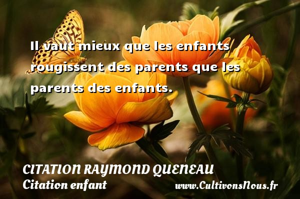 Il vaut mieux que les enfants rougissent des parents que les parents des enfants. Une citation de Raymond Queneau CITATION RAYMOND QUENEAU - Citation enfant
