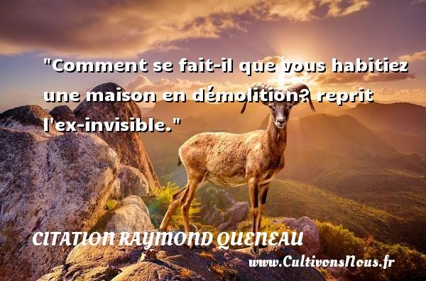 Citation Raymond Queneau - Citation maison - Comment se fait-il que vous habitiez une maison en démolition? reprit l ex-invisible. Une citation de Raymond Queneau CITATION RAYMOND QUENEAU