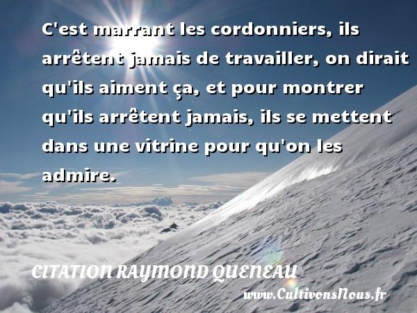 Citation Raymond Queneau - C est marrant les cordonniers, ils arrêtent jamais de travailler, on dirait qu ils aiment ça, et pour montrer qu ils arrêtent jamais, ils se mettent dans une vitrine pour qu on les admire. Une citation de Raymond Queneau CITATION RAYMOND QUENEAU