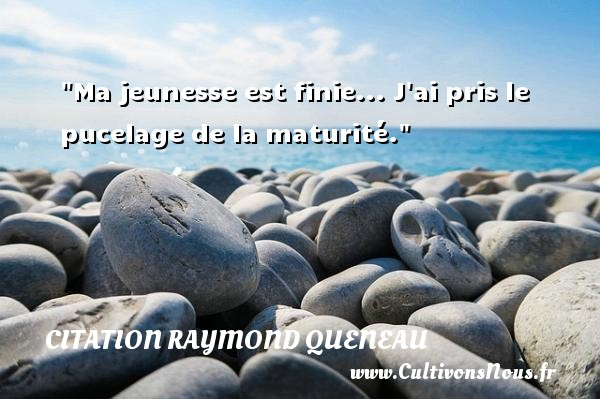 Ma jeunesse est finie... J ai pris le pucelage de la maturité. Une citation de Raymond Queneau CITATION RAYMOND QUENEAU - Citation age