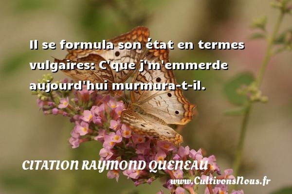 Citation Raymond Queneau - Il se formula son état en termes vulgaires: C que j m emmerde aujourd hui murmura-t-il. Une citation de Raymond Queneau CITATION RAYMOND QUENEAU