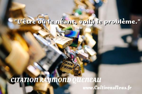 L être ou le néant, voilà le problème. Une citation de Raymond Queneau CITATION RAYMOND QUENEAU - Citation problème