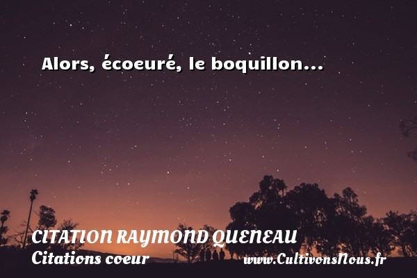 Alors, écoeuré, le boquillon... Une citation de Raymond Queneau CITATION RAYMOND QUENEAU - Citations coeur