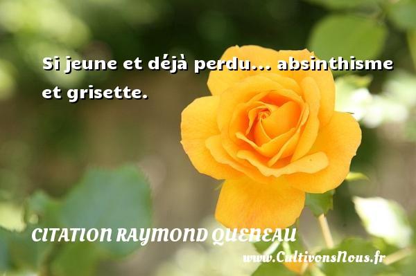 Si jeune et déjà perdu... absinthisme et grisette. Une citation de Raymond Queneau CITATION RAYMOND QUENEAU