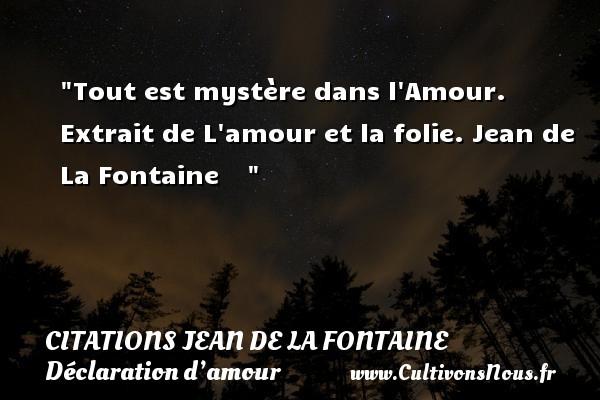 Citations Jean de la Fontaine - Citations Déclaration d'amour - Tout est mystère dans l Amour.  Extrait de L amour et la folie. Jean de La Fontaine    CITATIONS JEAN DE LA FONTAINE