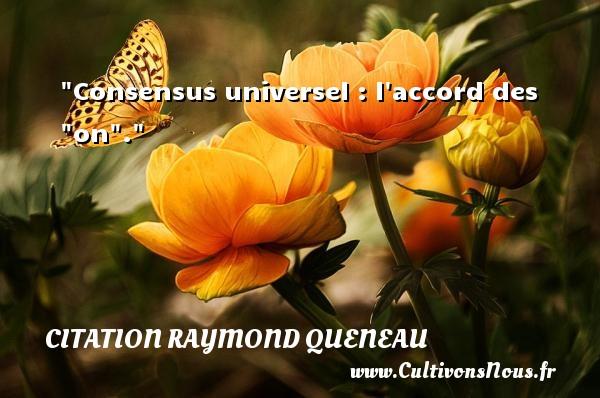 "Consensus universel : l accord des ""on"". Une citation de Raymond Queneau CITATION RAYMOND QUENEAU - Citation sens"